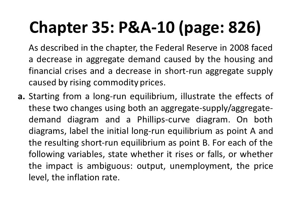 Chapter 35: P&A-10 (page: 826) As described in the chapter, the Federal Reserve in 2008 faced a decrease in aggregate demand caused by the housing and
