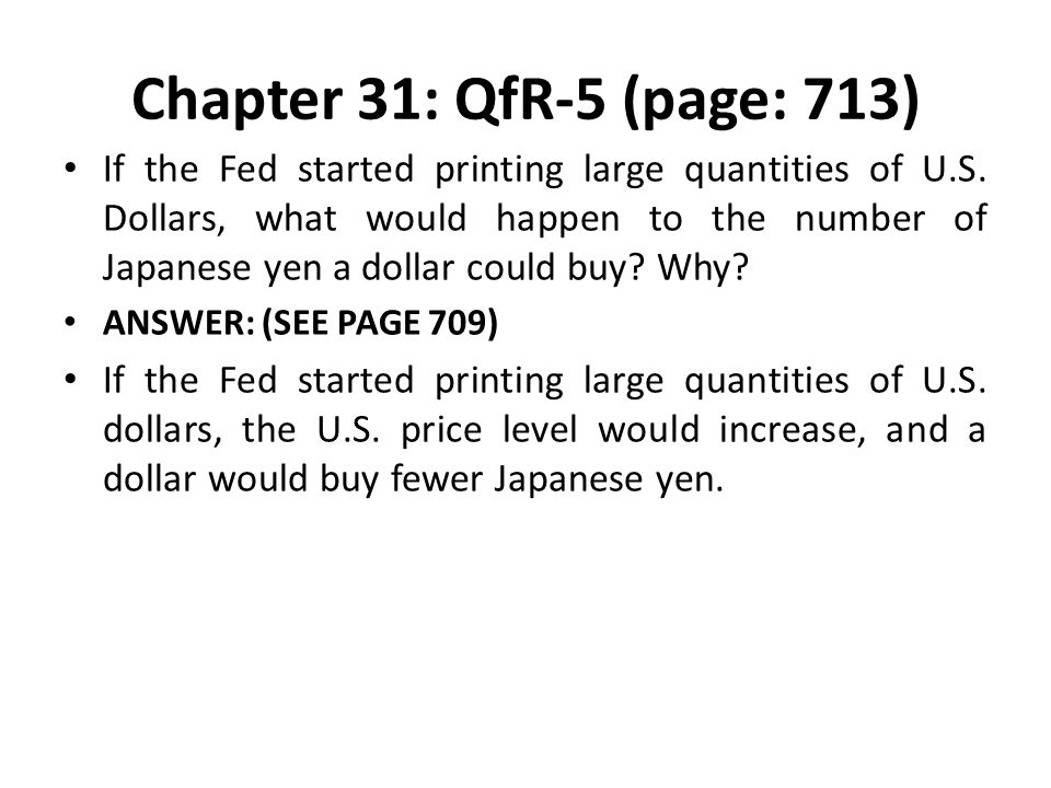 Chapter 31: QfR-5 (page: 713) If the Fed started printing large quantities of U.S. Dollars, what would happen to the number of Japanese yen a dollar c