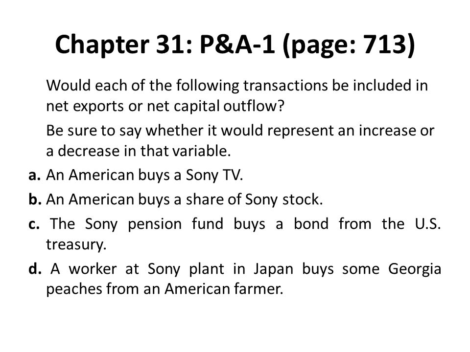 Chapter 31: P&A-1 (page: 713) Would each of the following transactions be included in net exports or net capital outflow? Be sure to say whether it wo