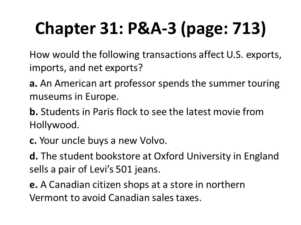 Chapter 31: P&A-3 (page: 713) How would the following transactions affect U.S. exports, imports, and net exports? a. An American art professor spends