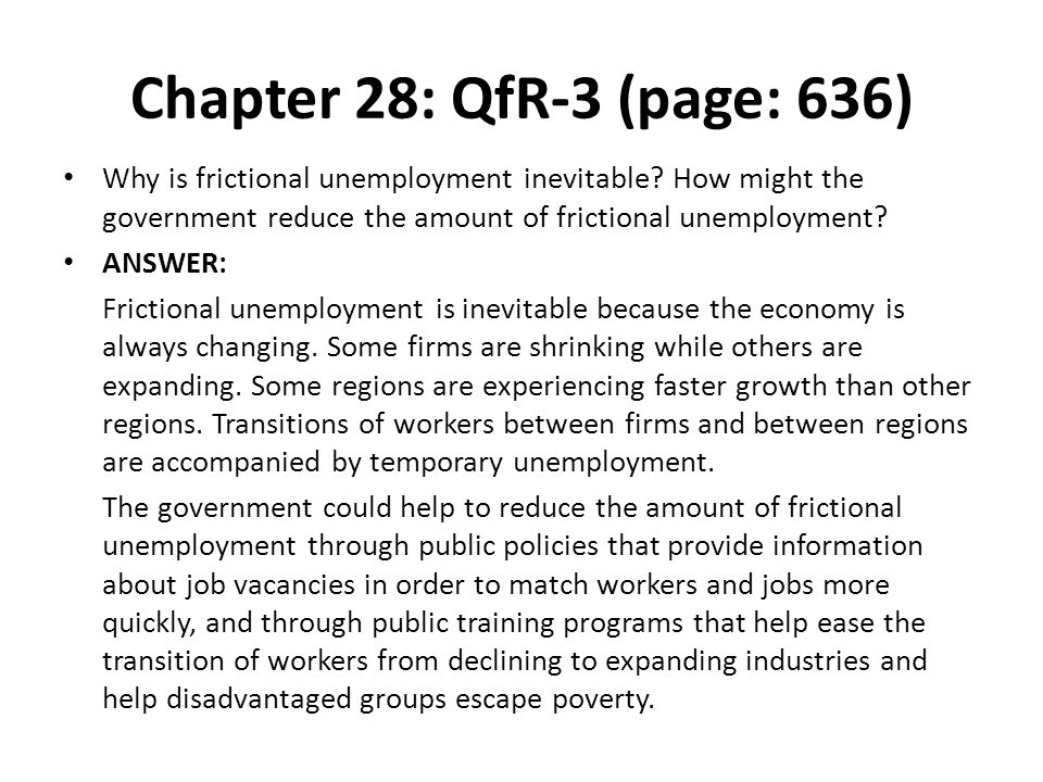 Chapter 28: QfR-3 (page: 636) Why is frictional unemployment inevitable? How might the government reduce the amount of frictional unemployment? ANSWER