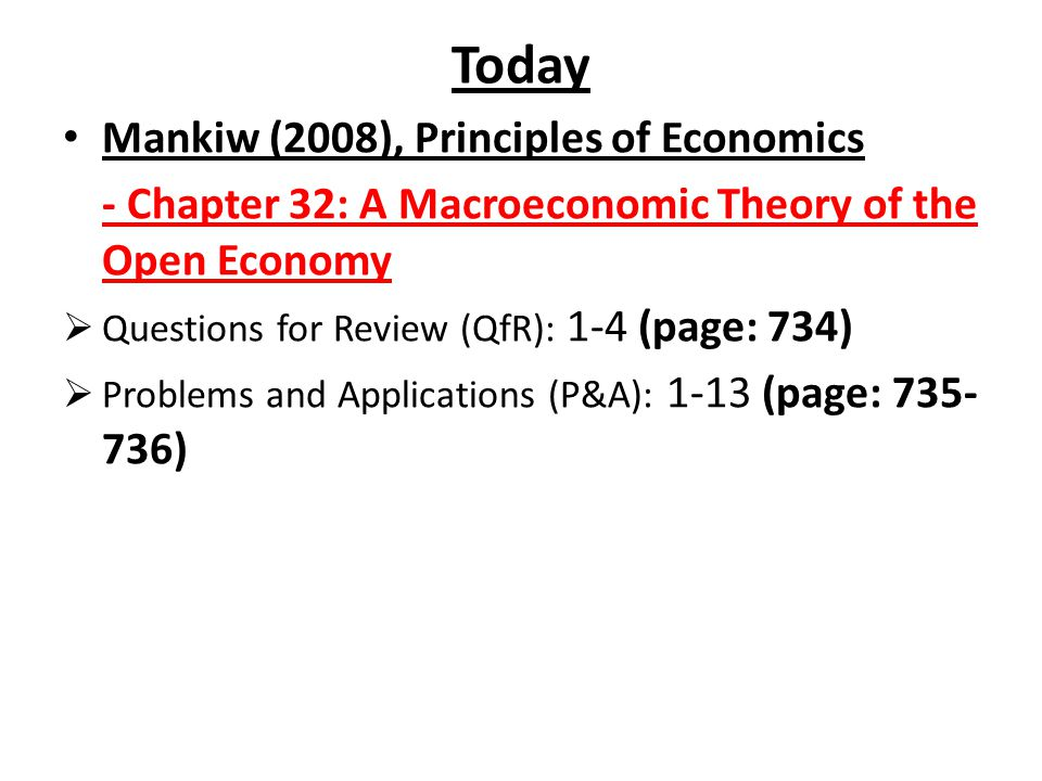 Today Mankiw (2008), Principles of Economics - Chapter 32: A Macroeconomic Theory of the Open Economy  Questions for Review (QfR): 1-4 (page: 734) 
