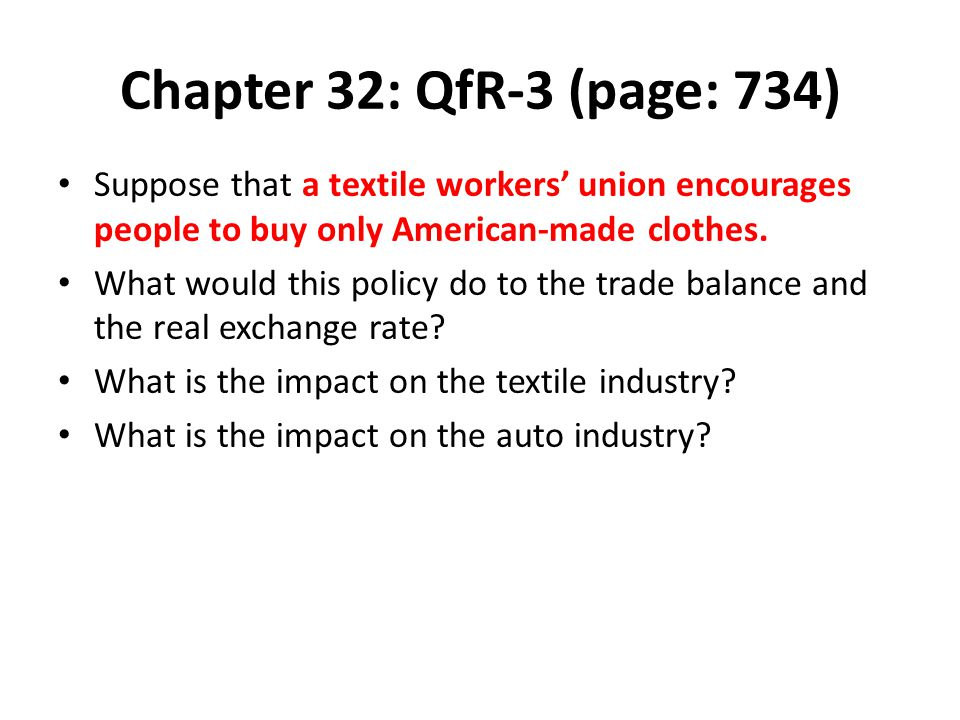 Chapter 32: QfR-3 (page: 734) Suppose that a textile workers' union encourages people to buy only American-made clothes. What would this policy do to