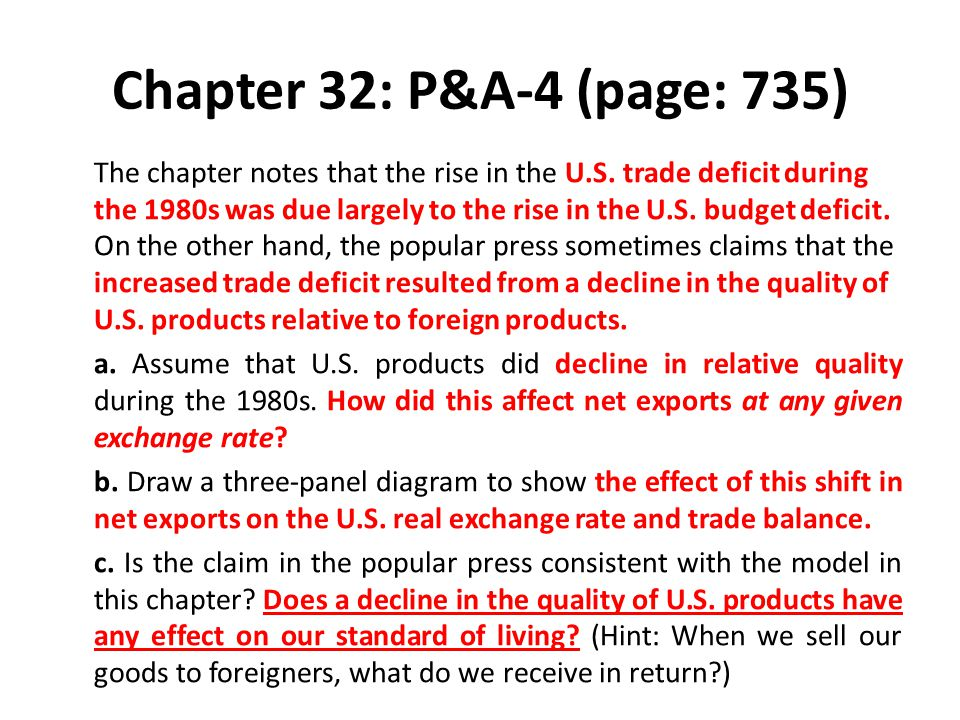 Chapter 32: P&A-4 (page: 735) The chapter notes that the rise in the U.S. trade deficit during the 1980s was due largely to the rise in the U.S. budge