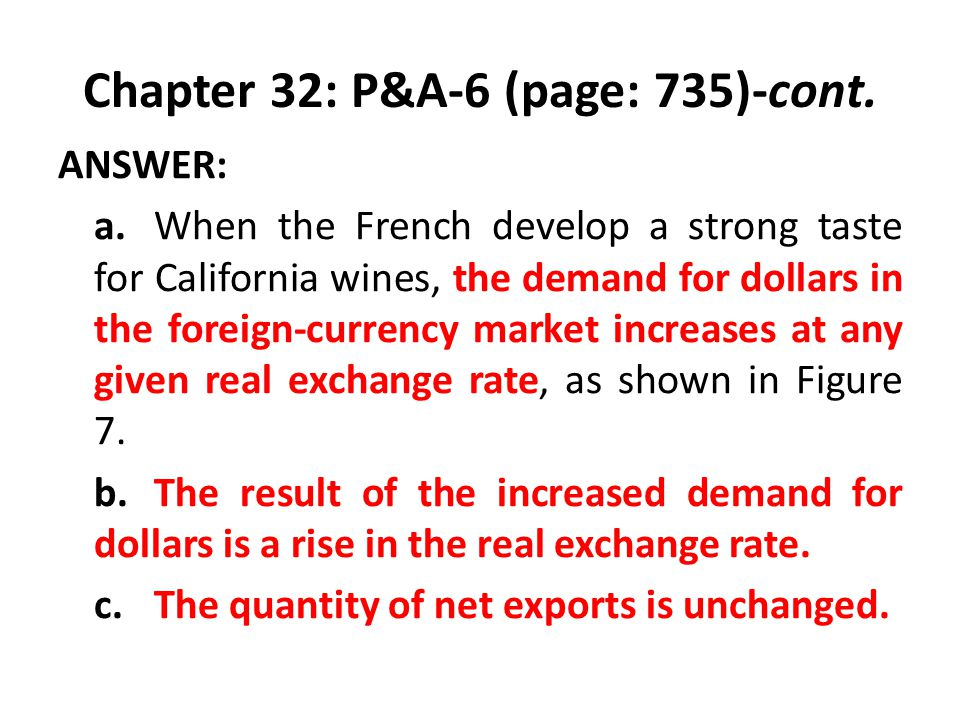 Chapter 32: P&A-6 (page: 735)-cont. ANSWER: a.When the French develop a strong taste for California wines, the demand for dollars in the foreign-curre