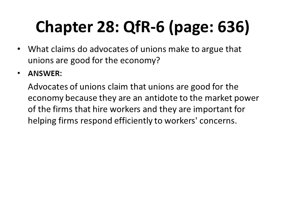 Chapter 28: QfR-6 (page: 636) What claims do advocates of unions make to argue that unions are good for the economy? ANSWER: Advocates of unions claim