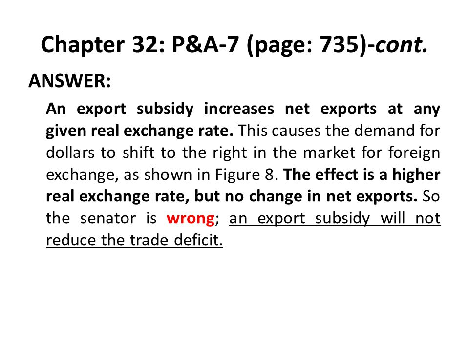 Chapter 32: P&A-7 (page: 735)-cont. ANSWER: An export subsidy increases net exports at any given real exchange rate. This causes the demand for dollar