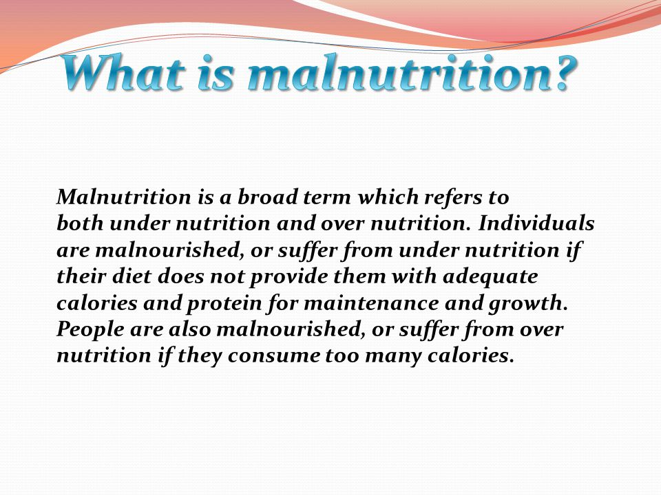 Malnutrition is a broad term which refers to both under nutrition and over nutrition.