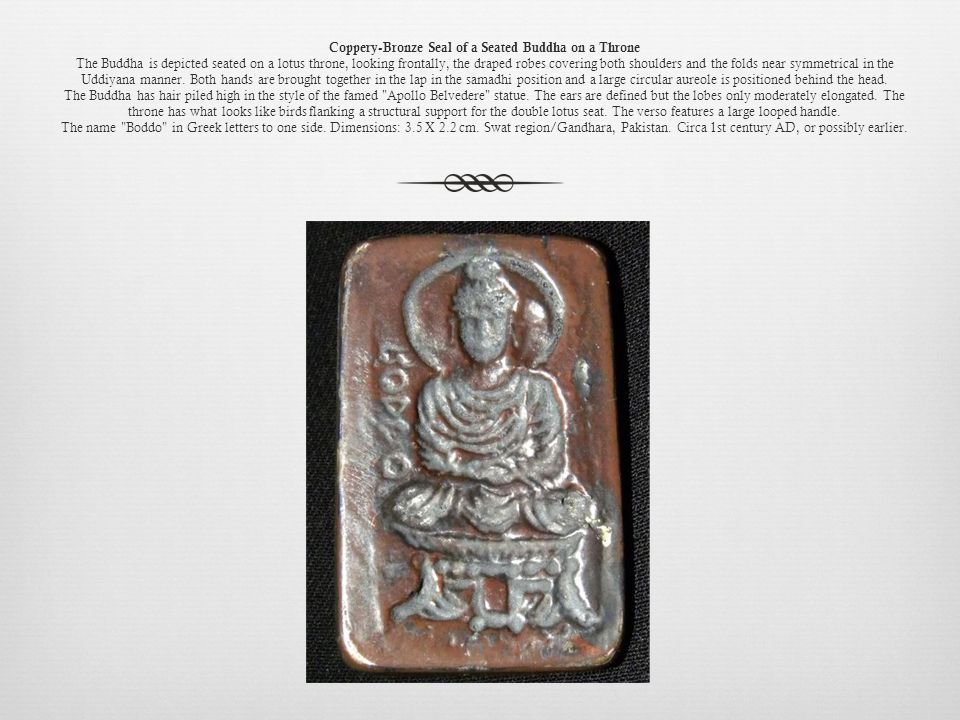 Coppery-Bronze Seal of a Seated Buddha on a Throne The Buddha is depicted seated on a lotus throne, looking frontally, the draped robes covering both shoulders and the folds near symmetrical in the Uddiyana manner.