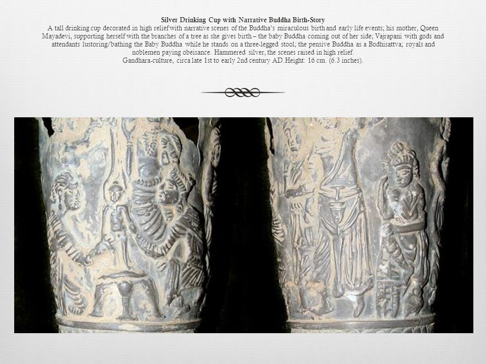 Silver Drinking Cup with Narrative Buddha Birth-Story A tall drinking cup decorated in high relief with narrative scenes of the Buddha's miraculous birth and early life events; his mother, Queen Mayadevi, supporting herself with the branches of a tree as she gives birth – the baby Buddha coming out of her side; Vajrapani with gods and attendants lustoring/bathing the Baby Buddha while he stands on a three-legged stool; the pensive Buddha as a Bodhisattva; royals and noblemen paying obeisance.
