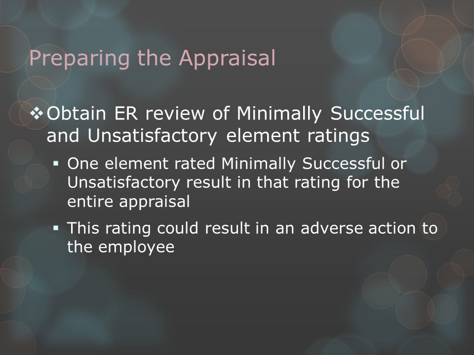 Preparing the Appraisal  Obtain ER review of Minimally Successful and Unsatisfactory element ratings  One element rated Minimally Successful or Unsatisfactory result in that rating for the entire appraisal  This rating could result in an adverse action to the employee