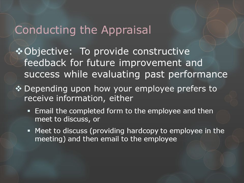 Conducting the Appraisal  Objective: To provide constructive feedback for future improvement and success while evaluating past performance  Depending upon how your employee prefers to receive information, either  Email the completed form to the employee and then meet to discuss, or  Meet to discuss (providing hardcopy to employee in the meeting) and then email to the employee
