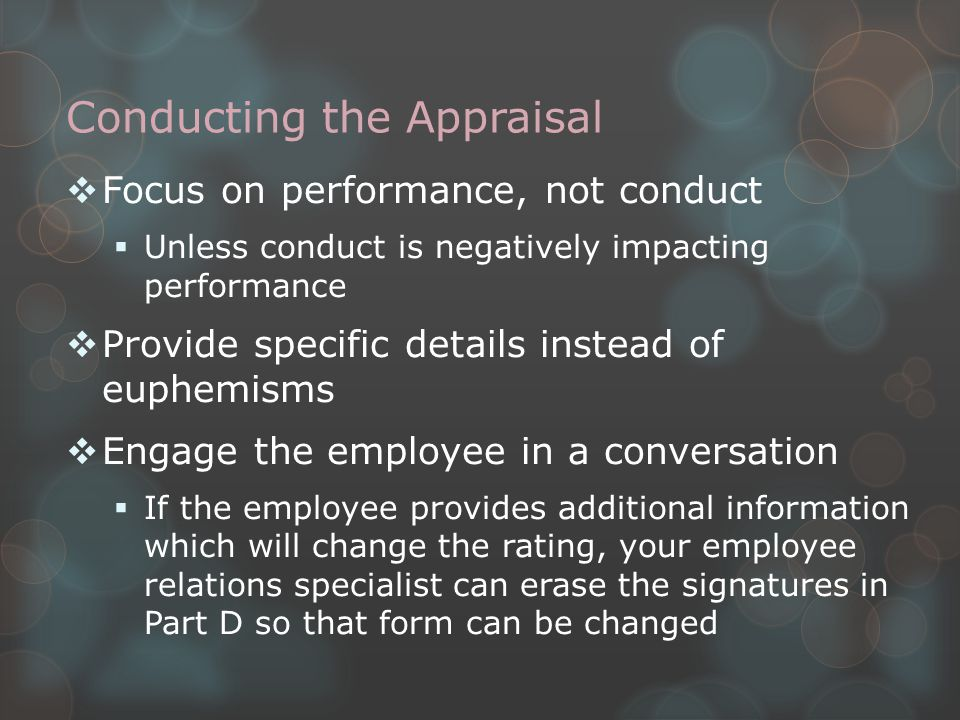 Conducting the Appraisal  Focus on performance, not conduct  Unless conduct is negatively impacting performance  Provide specific details instead of euphemisms  Engage the employee in a conversation  If the employee provides additional information which will change the rating, your employee relations specialist can erase the signatures in Part D so that form can be changed