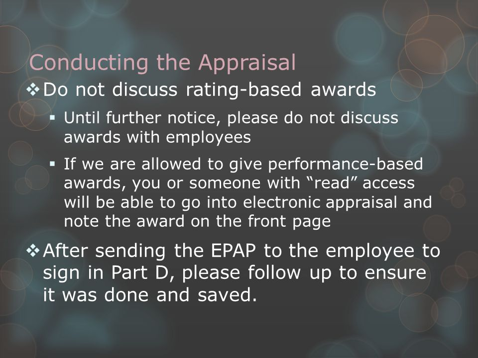 Conducting the Appraisal  Do not discuss rating-based awards  Until further notice, please do not discuss awards with employees  If we are allowed to give performance-based awards, you or someone with read access will be able to go into electronic appraisal and note the award on the front page  After sending the EPAP to the employee to sign in Part D, please follow up to ensure it was done and saved.