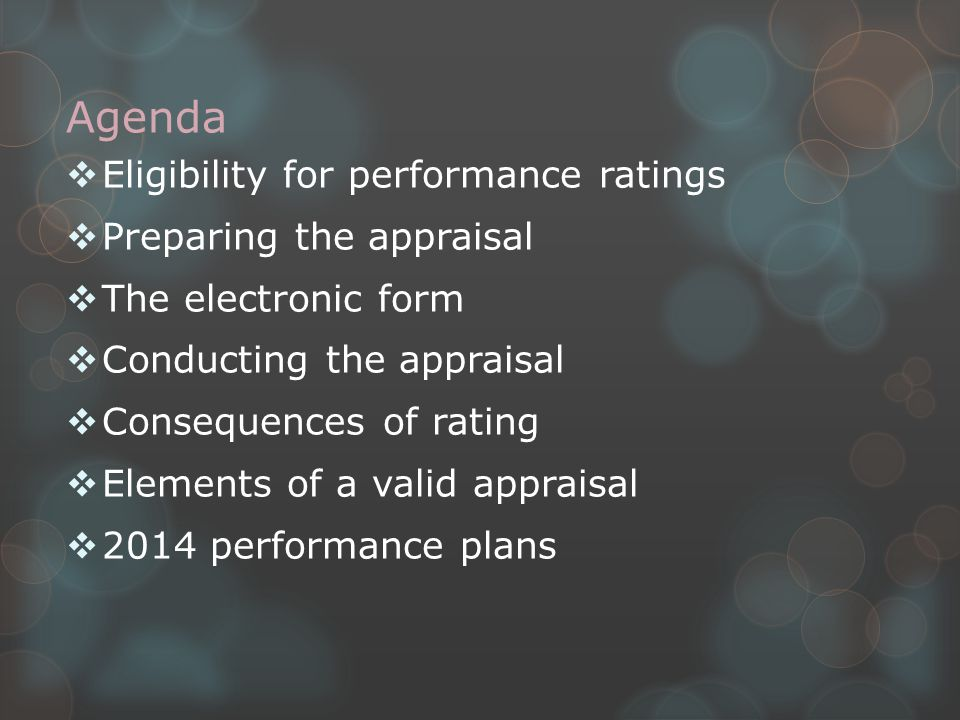 Agenda  Eligibility for performance ratings  Preparing the appraisal  The electronic form  Conducting the appraisal  Consequences of rating  Elements of a valid appraisal  2014 performance plans