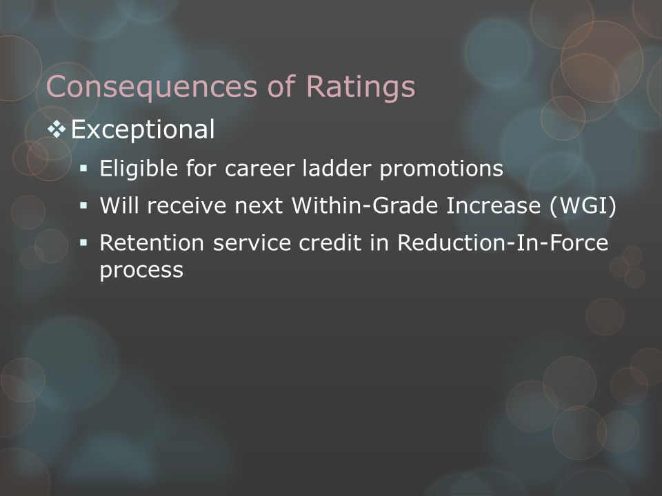 Consequences of Ratings  Exceptional  Eligible for career ladder promotions  Will receive next Within-Grade Increase (WGI)  Retention service credit in Reduction-In-Force process
