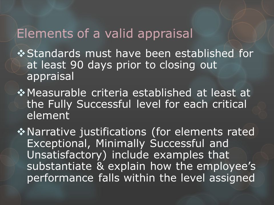 Elements of a valid appraisal  Standards must have been established for at least 90 days prior to closing out appraisal  Measurable criteria established at least at the Fully Successful level for each critical element  Narrative justifications (for elements rated Exceptional, Minimally Successful and Unsatisfactory) include examples that substantiate & explain how the employee's performance falls within the level assigned