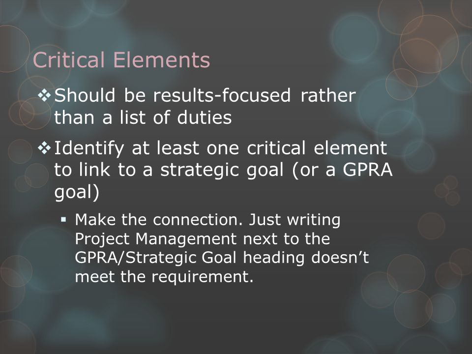 Critical Elements  Should be results-focused rather than a list of duties  Identify at least one critical element to link to a strategic goal (or a GPRA goal)  Make the connection.
