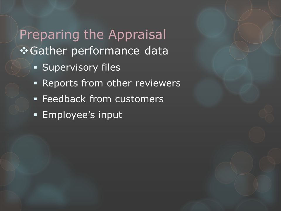 Preparing the Appraisal  Compare performance data to the measurable criteria in the performance standards (specific measures of quality, quantity, timeliness and/or cost effectiveness)  Must meet all measurable criteria of a particular standard level to be rated at that level  Consider whether an error/failure was within the employee's control