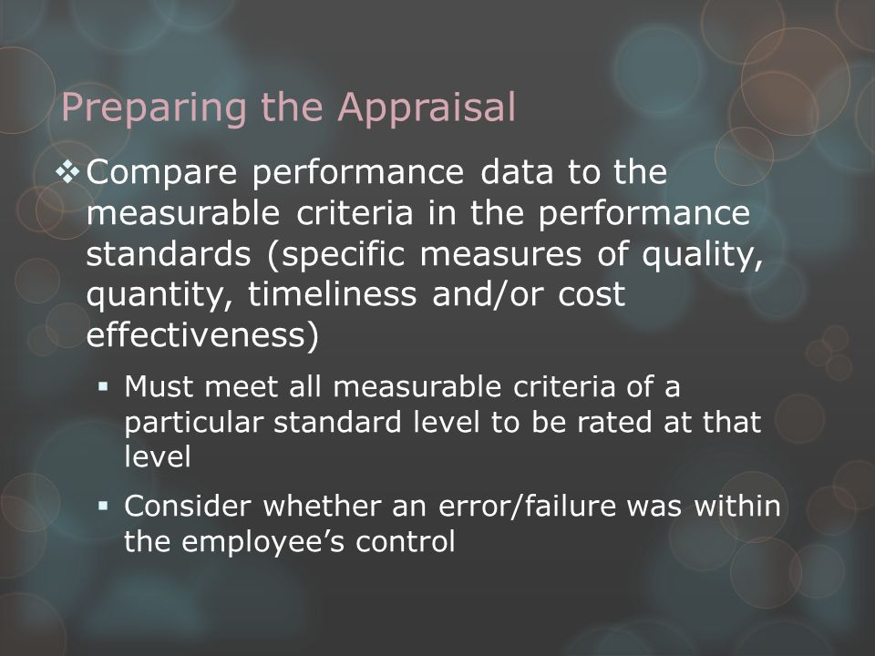 Preparing the Appraisal  Write narrative justification for critical elements (recommend doing this in Wword and saving as.txt file to simplify copying into the form)  Only required for elements rated Exceptional, Minimally Successful and Unsatisfactory  First, provide examples of how employee met (or didn't meet) each of the measurable criteria of the performance standard  Then, may include feedback on other related items or the benchmark standards