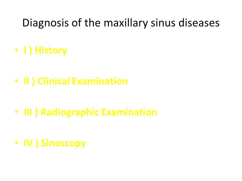 Diagnosis of the maxillary sinus diseases I ) History II ) Clinical Examination III ) Radiographic Examination IV ) Sinoscopy