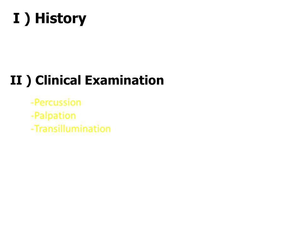 I ) History II ) Clinical Examination -Percussion -Palpation -Transillumination