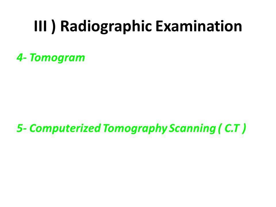 III ) Radiographic Examination 4- Tomogram 5- Computerized Tomography Scanning ( C.T )