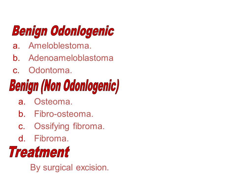 a.Ameloblestoma. b.Adenoameloblastoma c.Odontoma. a.Osteoma. b.Fibro-osteoma. c.Ossifying fibroma. d.Fibroma. By surgical excision.