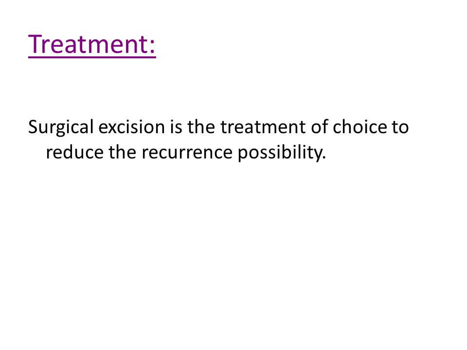 Treatment: Surgical excision is the treatment of choice to reduce the recurrence possibility.