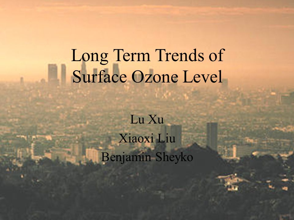 Long Term Trends of Surface Ozone Level Lu Xu Xiaoxi Liu Benjamin Sheyko