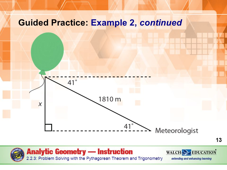 Guided Practice: Example 2, continued 13 2.2.3: Problem Solving with the Pythagorean Theorem and Trigonometry