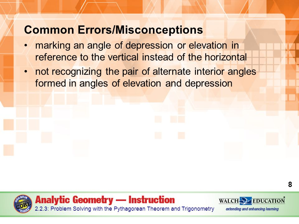 Common Errors/Misconceptions marking an angle of depression or elevation in reference to the vertical instead of the horizontal not recognizing the pair of alternate interior angles formed in angles of elevation and depression 8 2.2.3: Problem Solving with the Pythagorean Theorem and Trigonometry