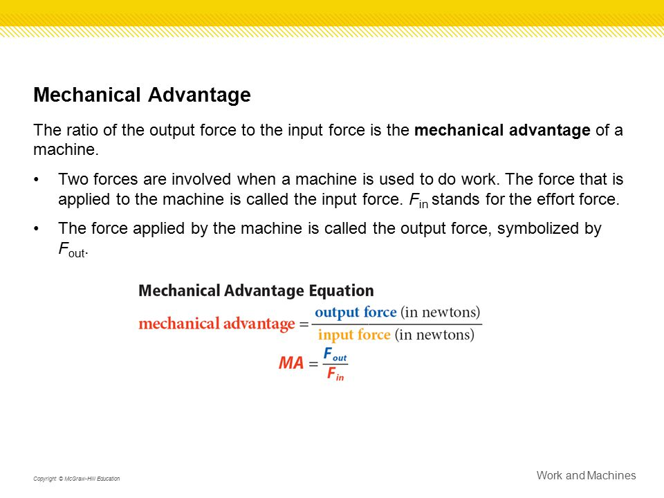 Mechanical Advantage The ratio of the output force to the input force is the mechanical advantage of a machine. Two forces are involved when a machine