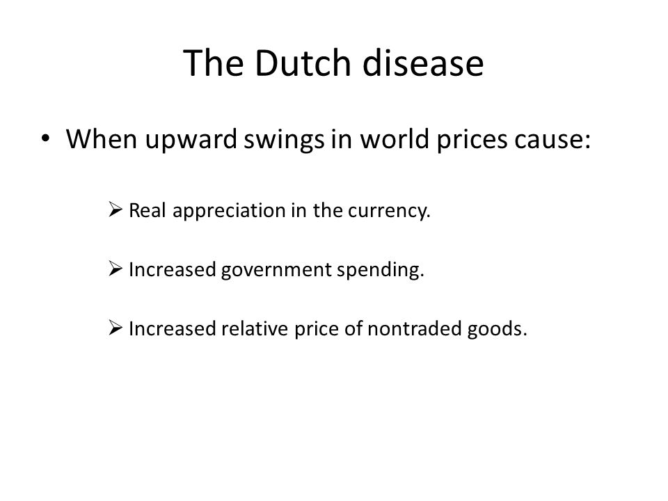 The Dutch disease When upward swings in world prices cause:  Real appreciation in the currency.