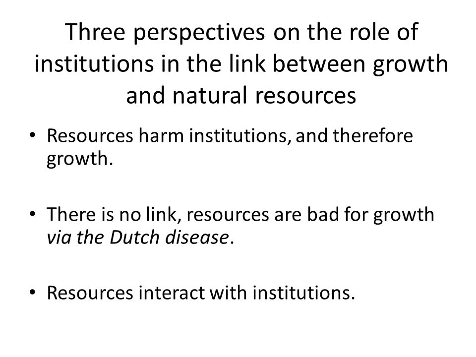 Three perspectives on the role of institutions in the link between growth and natural resources Resources harm institutions, and therefore growth.