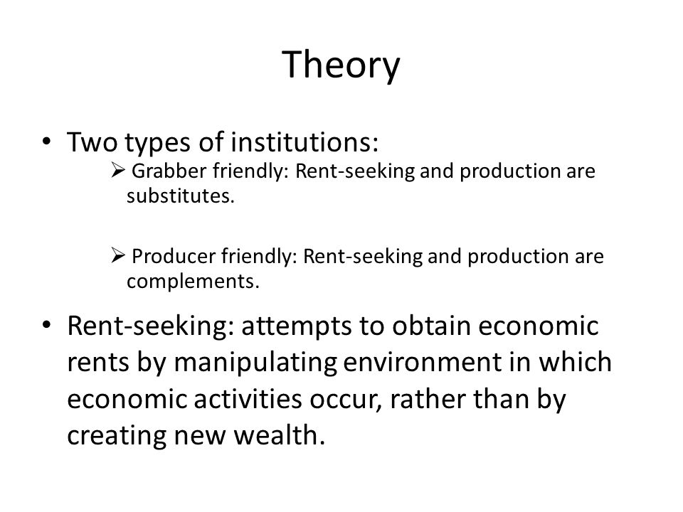 Theory Two types of institutions:  Grabber friendly: Rent-seeking and production are substitutes.