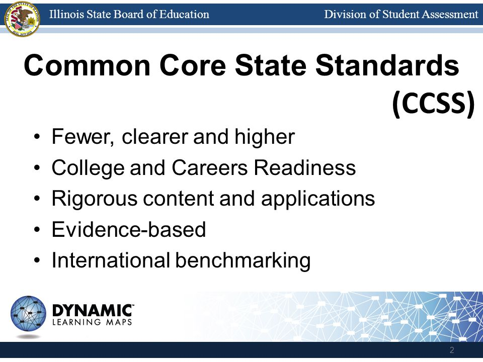 Division of Student AssessmentIllinois State Board of Education Common Core State Standards Fewer, clearer and higher College and Careers Readiness Ri