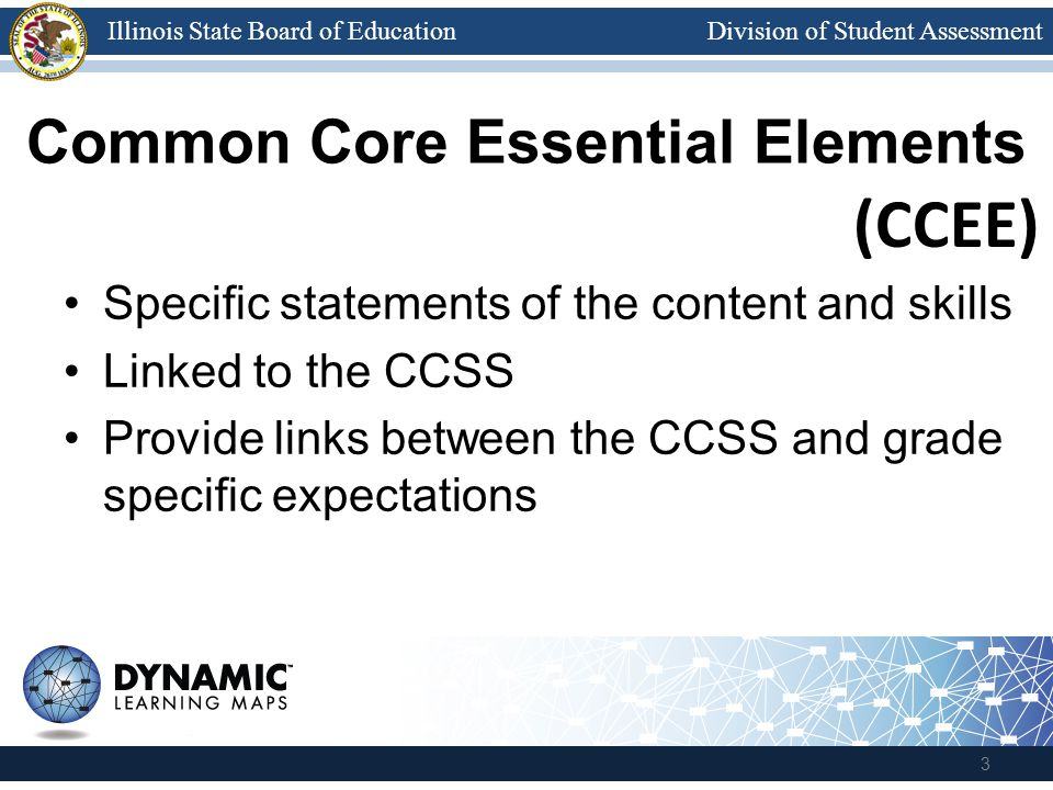 Division of Student AssessmentIllinois State Board of Education Common Core Essential Elements Specific statements of the content and skills Linked to
