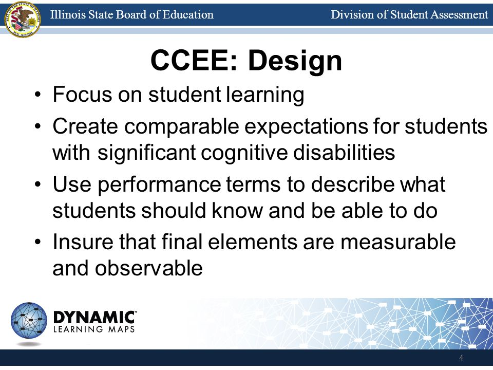 Division of Student AssessmentIllinois State Board of Education CCEE: Design Focus on student learning Create comparable expectations for students with significant cognitive disabilities Use performance terms to describe what students should know and be able to do Insure that final elements are measurable and observable 4