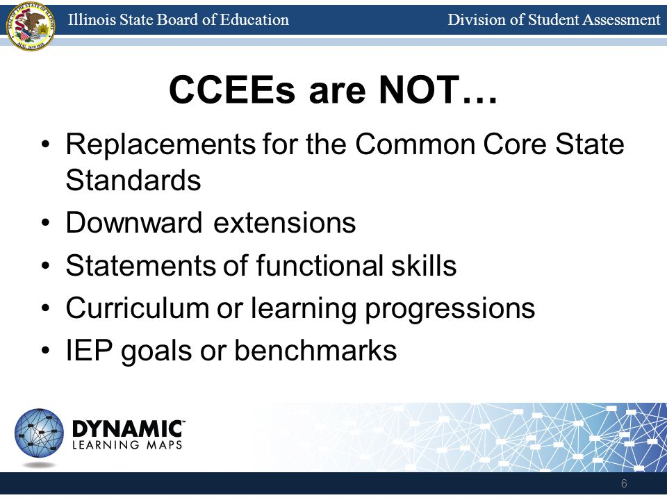 Division of Student AssessmentIllinois State Board of Education CCEEs are NOT… Replacements for the Common Core State Standards Downward extensions Statements of functional skills Curriculum or learning progressions IEP goals or benchmarks 6