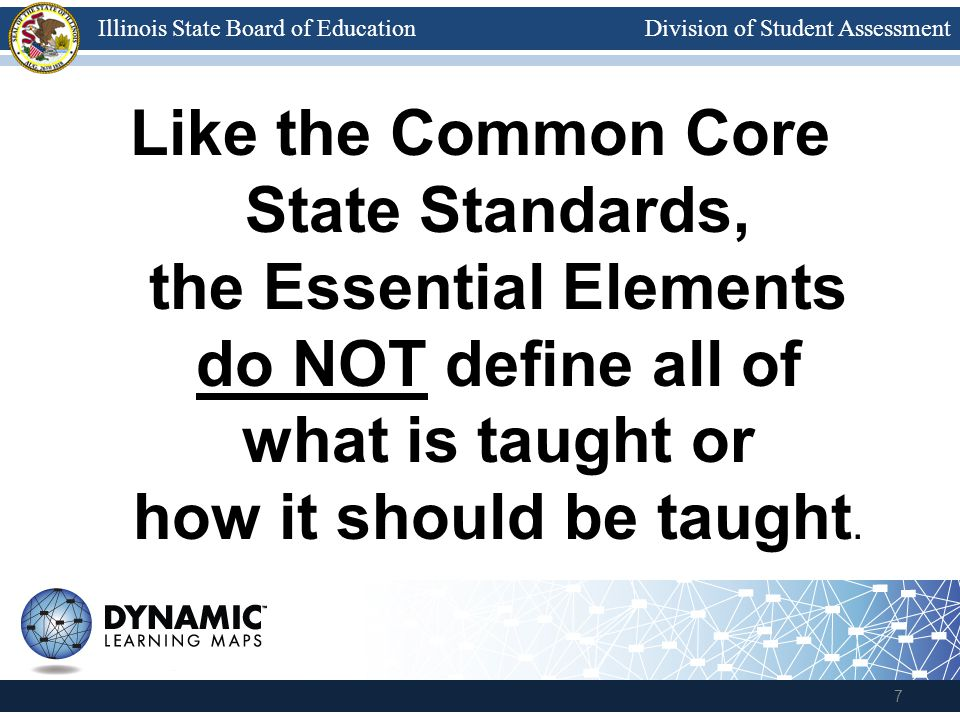 Division of Student AssessmentIllinois State Board of Education Like the Common Core State Standards, the Essential Elements do NOT define all of what is taught or how it should be taught.