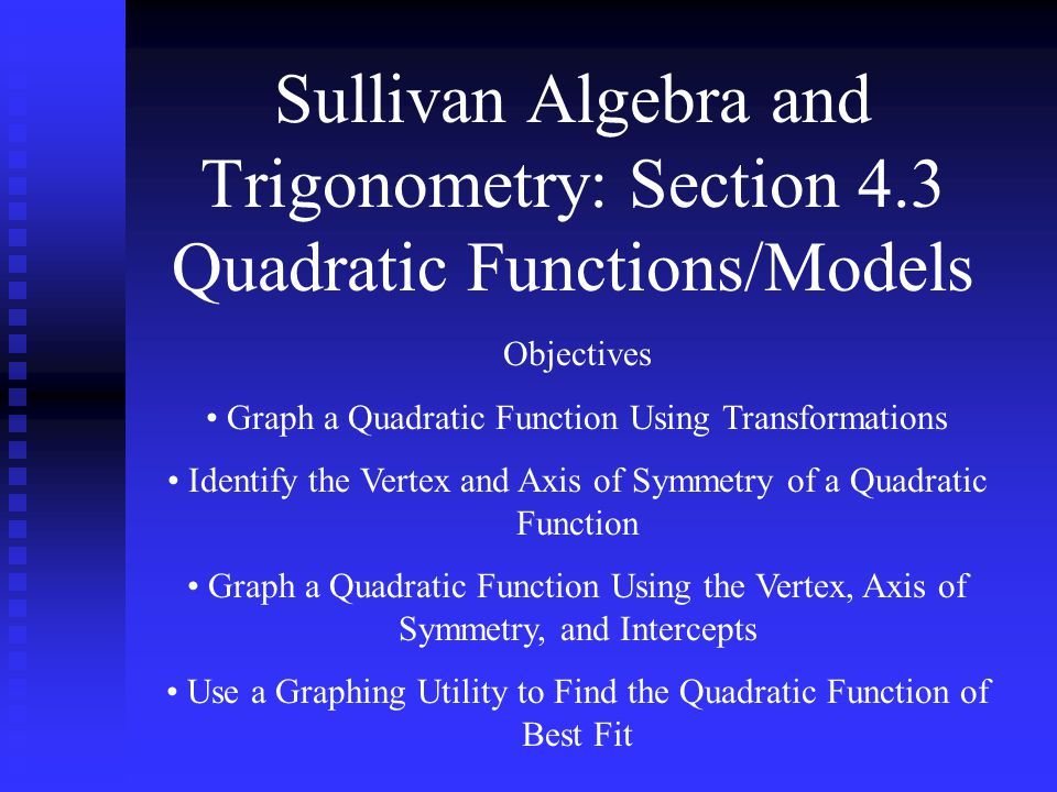 Sullivan Algebra and Trigonometry: Section 4.3 Quadratic Functions/Models Objectives Graph a Quadratic Function Using Transformations Identify the Ver
