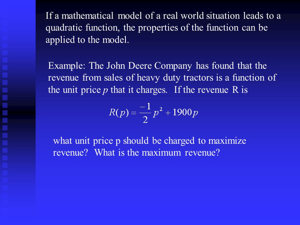 If a mathematical model of a real world situation leads to a quadratic function, the properties of the function can be applied to the model.