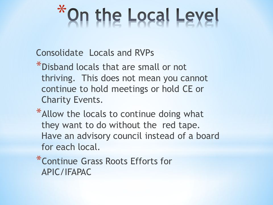 Consolidate Locals and RVPs * Disband locals that are small or not thriving.
