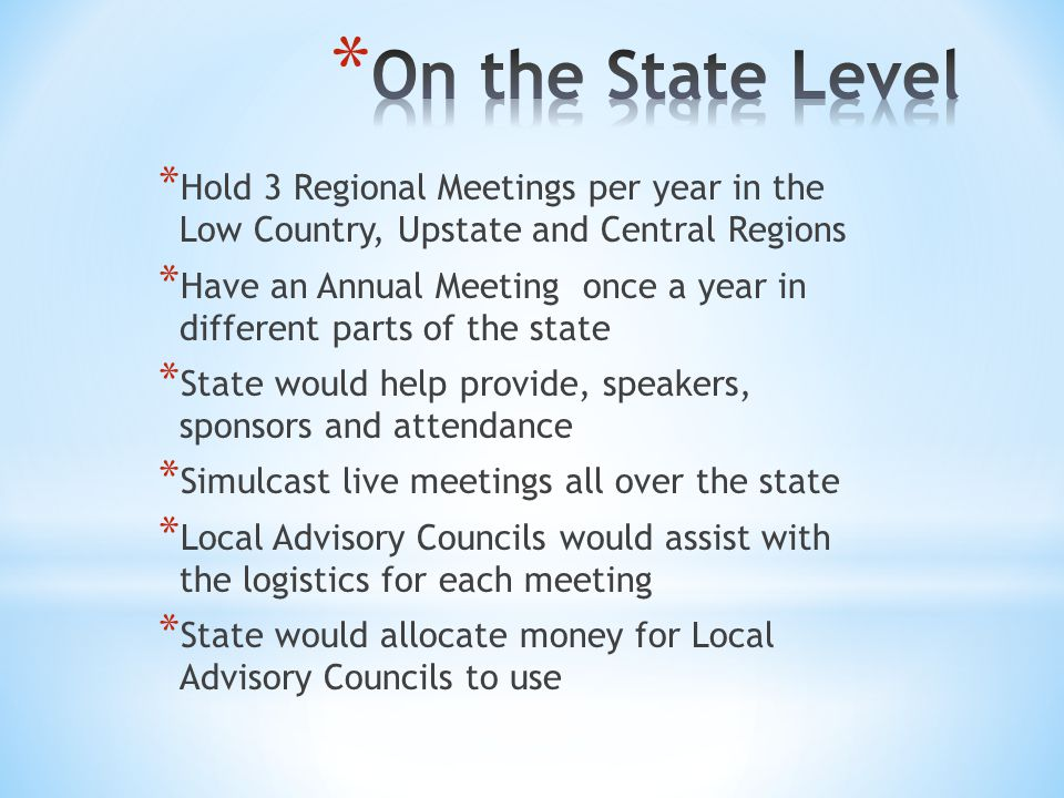* Hold 3 Regional Meetings per year in the Low Country, Upstate and Central Regions * Have an Annual Meeting once a year in different parts of the state * State would help provide, speakers, sponsors and attendance * Simulcast live meetings all over the state * Local Advisory Councils would assist with the logistics for each meeting * State would allocate money for Local Advisory Councils to use