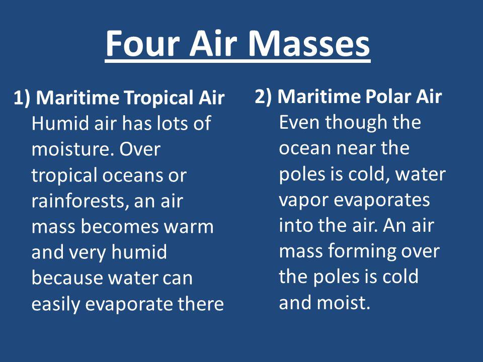 Four Air Masses 1) Maritime Tropical Air Humid air has lots of moisture.