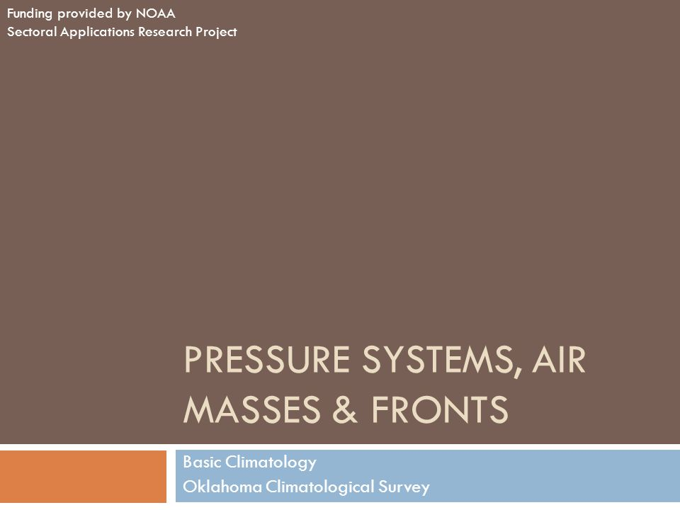 PRESSURE SYSTEMS, AIR MASSES & FRONTS Basic Climatology Oklahoma Climatological Survey Funding provided by NOAA Sectoral Applications Research Project