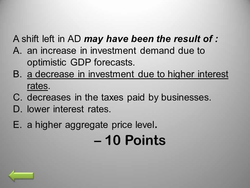 A shift left in AD may have been the result of : A.an increase in investment demand due to optimistic GDP forecasts. B.a decrease in investment due to