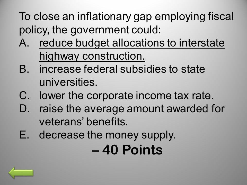 To close an inflationary gap employing fiscal policy, the government could: A.reduce budget allocations to interstate highway construction. B.increase