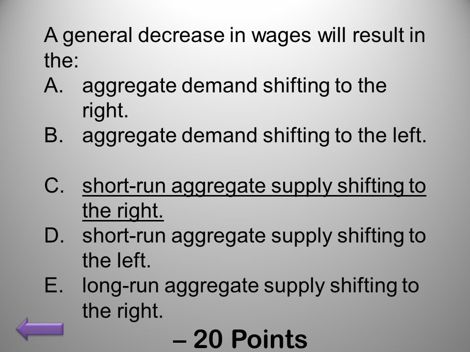 A general decrease in wages will result in the: A.aggregate demand shifting to the right. B.aggregate demand shifting to the left. C.short-run aggrega